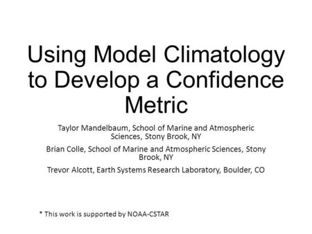 Using Model Climatology to Develop a Confidence Metric Taylor Mandelbaum, School of Marine and Atmospheric Sciences, Stony Brook, NY Brian Colle, School.