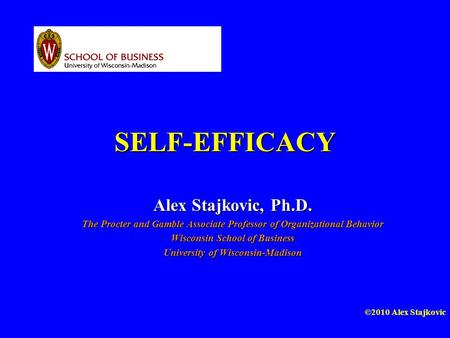 ©2010 Alex Stajkovic SELF-EFFICACY Alex Stajkovic, Ph.D. The Procter and Gamble Associate Professor of Organizational Behavior Wisconsin School of Business.