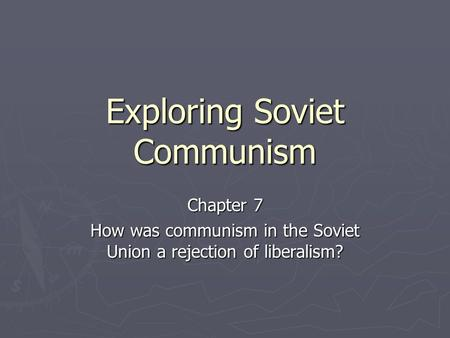 Exploring Soviet Communism Chapter 7 How was communism in the Soviet Union a rejection of liberalism?