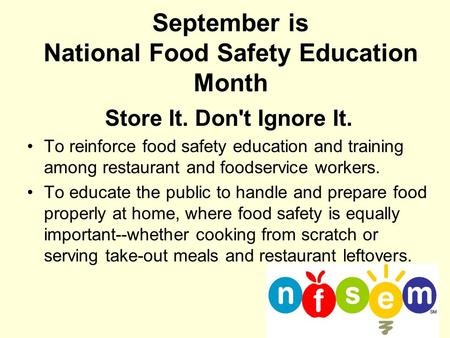 September is National Food Safety Education Month Store It. Don't Ignore It. To reinforce food safety education and training among restaurant and foodservice.