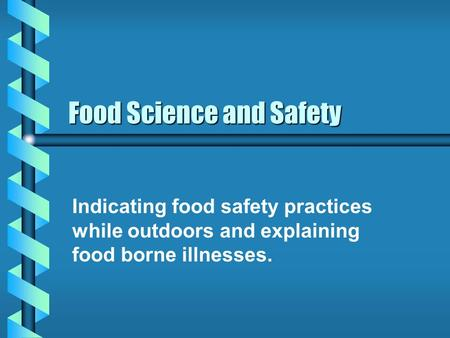 Food Science and Safety Indicating food safety practices while outdoors and explaining food borne illnesses.
