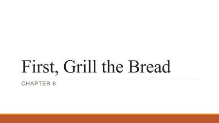 First, Grill the Bread Chapter 6.
