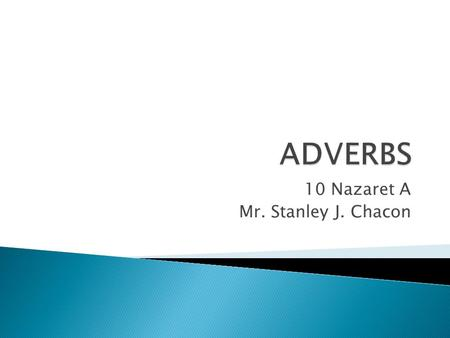 10 Nazaret A Mr. Stanley J. Chacon.  The main purpose of an adverb is to give more information than the verb has told usthe verb  It usually gives information.