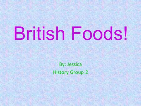 British Foods! By: Jessica History Group 2 Meal Time First of all, before you even know what you are going to eat, you have to know when to eat it!!