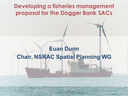 Developing a fisheries management proposal for the Dogger Bank SACs Euan Dunn Chair, NSRAC Spatial Planning WG.