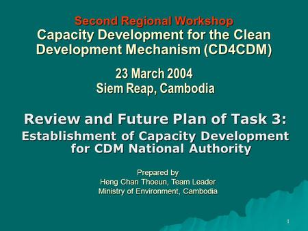 1 Second Regional Workshop Capacity Development for the Clean Development Mechanism (CD4CDM) 23 March 2004 Siem Reap, Cambodia Review and Future Plan of.