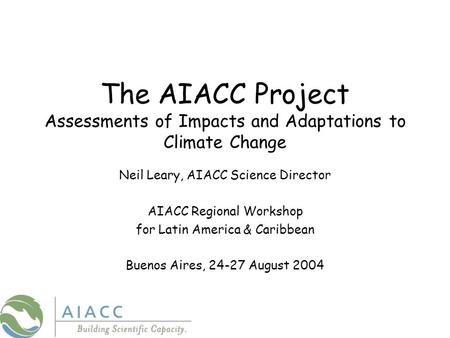 The AIACC Project Assessments of Impacts and Adaptations to Climate Change Neil Leary, AIACC Science Director AIACC Regional Workshop for Latin America.
