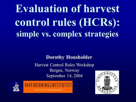 Evaluation of harvest control rules (HCRs): simple vs. complex strategies Dorothy Housholder Harvest Control Rules Workshop Bergen, Norway September 14,