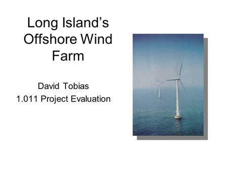 Long Island's Offshore Wind Farm David Tobias 1.011 Project Evaluation.