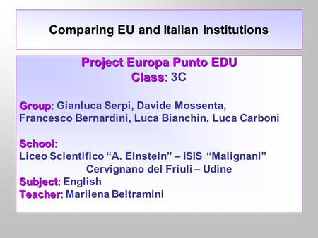 Comparing EU and Italian Institutions Project Europa Punto EDU Class: Class: 3C Group: Group: Gianluca Serpi, Davide Mossenta, Francesco Bernardini, Luca.