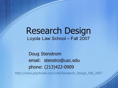 Research Design Loyola Law School – Fall 2007 Doug Stenstrom   phone: (213)422-0909