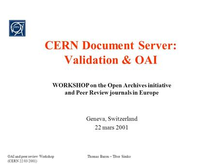 OAI and peer review Workshop (CERN 22/03/2001) Thomas Baron – Tibor Simko CERN Document Server: Validation & OAI WORKSHOP on the Open Archives initiative.