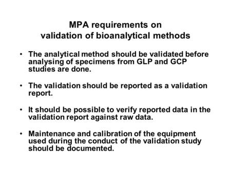 MPA requirements on validation of bioanalytical methods The analytical method should be validated before analysing of specimens from GLP and GCP studies.