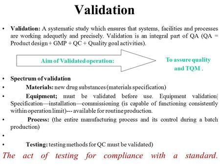 Validation Validation: A systematic study which ensures that systems, facilities and processes are working adequetly and precisely. Validation is an integral.