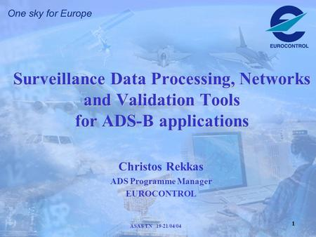 1 ASAS TN 19-21/04/04 Surveillance Data Processing, Networks and Validation Tools for ADS-B applications Christos Rekkas ADS Programme Manager EUROCONTROL.