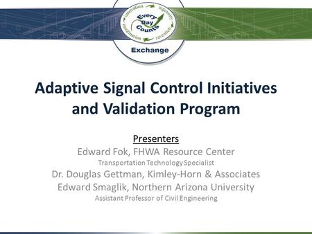 Adaptive Signal Control Initiatives and Validation Program Presenters Edward Fok, FHWA Resource Center Transportation Technology Specialist Dr. Douglas.