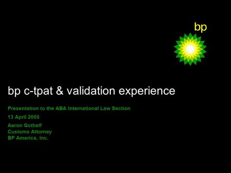 1 bp c-tpat & validation experience Presentation to the ABA International Law Section 13 April 2005 Aaron Gothelf Customs Attorney BP America, Inc.