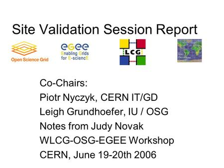 Site Validation Session Report Co-Chairs: Piotr Nyczyk, CERN IT/GD Leigh Grundhoefer, IU / OSG Notes from Judy Novak WLCG-OSG-EGEE Workshop CERN, June.