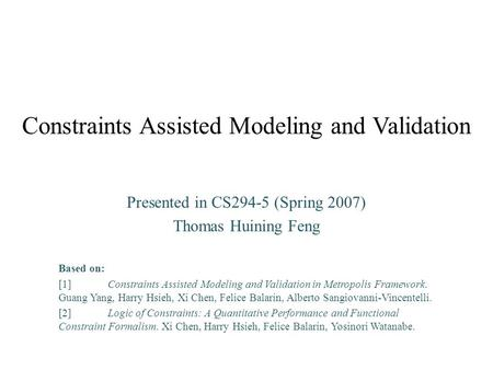 Constraints Assisted Modeling and Validation Presented in CS294-5 (Spring 2007) Thomas Huining Feng Based on: [1]Constraints Assisted Modeling and Validation.