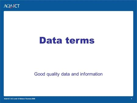 1 AQA ICT AS Level © Nelson Thornes 2008 Good quality data and information Data terms.