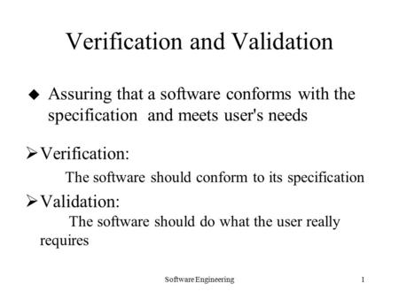 Software Engineering1  Verification: The software should conform to its specification  Validation: The software should do what the user really requires.