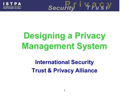 1 Designing a Privacy Management System International Security Trust & Privacy Alliance.