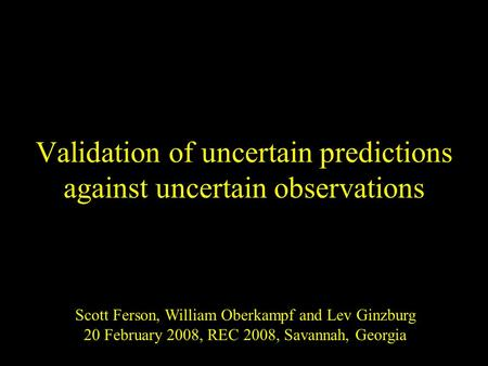 Validation of uncertain predictions against uncertain observations Scott Ferson, William Oberkampf and Lev Ginzburg 20 February 2008, REC 2008, Savannah,
