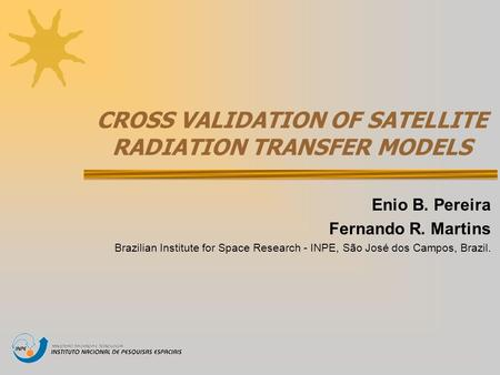 CROSS VALIDATION OF SATELLITE RADIATION TRANSFER MODELS Enio B. Pereira Fernando R. Martins Brazilian Institute for Space Research - INPE, São José dos.