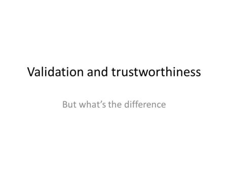 Validation and trustworthiness But what's the difference.