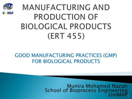 GOOD MANUFACTURING PRACTICES (GMP) FOR BIOLOGICAL PRODUCTS Munira Mohamed Nazari School of Bioprocess Engineering UniMAP 1.