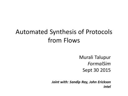Automated Synthesis of Protocols from Flows Murali Talupur FormalSim Sept 30 2015 Joint with: Sandip Ray, John Erickson Intel.