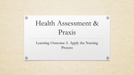 Health Assessment & Praxis Learning Outcome 2- Apply the Nursing Process.