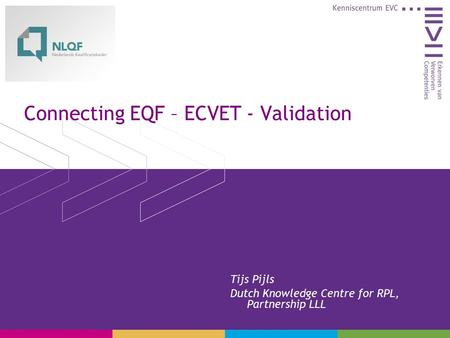 Connecting EQF – ECVET - Validation Tijs Pijls Dutch Knowledge Centre for RPL, Partnership LLL.