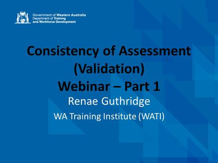 Consistency of Assessment (Validation) Webinar – Part 1 Renae Guthridge WA Training Institute (WATI)