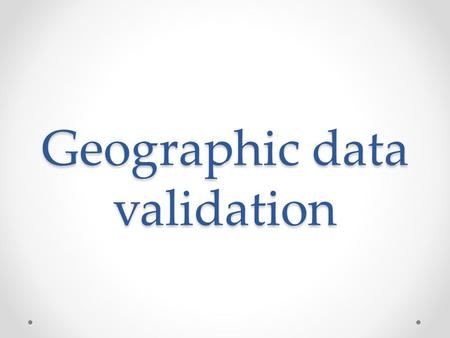 Geographic data validation. Index Basic concepts Why do we need validation? How to assess geographic data Initial checks Intermediate checks Advanced.