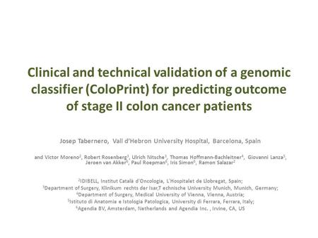 Clinical and technical validation of a genomic classifier (ColoPrint) for predicting outcome of stage II colon cancer patients Josep Tabernero, Vall d'Hebron.
