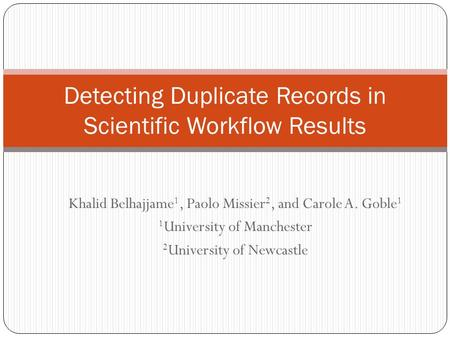 Khalid Belhajjame 1, Paolo Missier 2, and Carole A. Goble 1 1 University of Manchester 2 University of Newcastle Detecting Duplicate Records in Scientific.