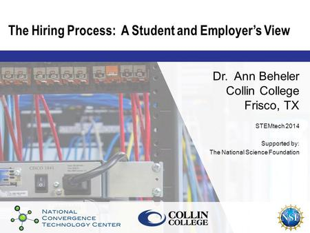 The Hiring Process: A Student and Employer's View Dr. Ann Beheler Collin College Frisco, TX STEMtech 2014 Supported by: The National Science Foundation.
