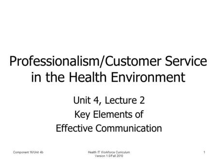 Component 16/Unit 4bHealth IT Workforce Curriculum Version 1.0/Fall 2010 1 Professionalism/Customer Service in the Health Environment Unit 4, Lecture 2.