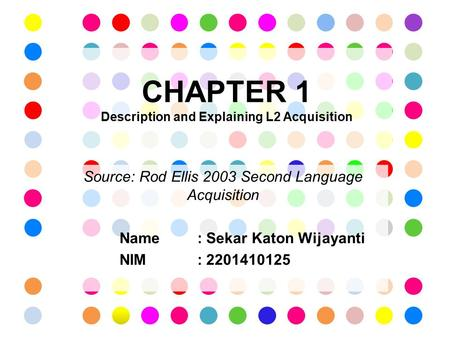 CHAPTER 1 Description and Explaining L2 Acquisition Source: Rod Ellis 2003 Second Language Acquisition Name: Sekar Katon Wijayanti NIM : 2201410125.