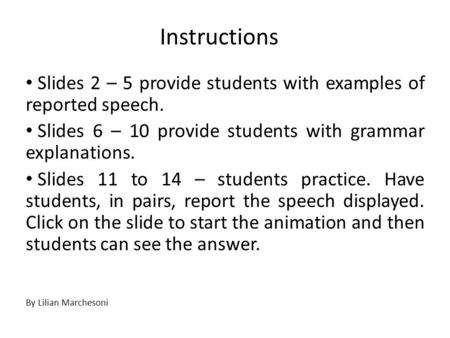 Instructions Slides 2 – 5 provide students with examples of reported speech. Slides 6 – 10 provide students with grammar explanations. Slides 11 to 14.
