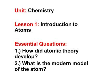 Unit: Chemistry Lesson 1: Introduction to Atoms Essential Questions: 1.) How did atomic theory develop? 2.) What is the modern model of the atom?
