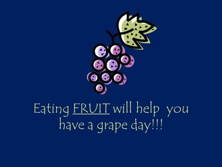 Eating FRUIT will help you have a grape day!!!. Learning Targets I can identify the classifications of fruit. I can describe a variety of ways to prepare.