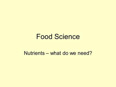 Food Science Nutrients – what do we need?. What is food? Something that living organisms take into their bodies to: –provide us with energy –help us to.