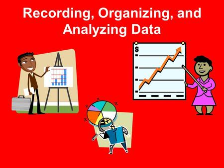 Recording, Organizing, and Analyzing Data. Data Tables Useful for communicating scientific data Used to organize and record observations and measurements.