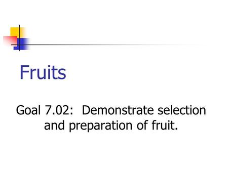 Fruits Goal 7.02: Demonstrate selection and preparation of fruit.