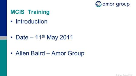 © Amor Group 2010 MCIS Training Introduction Date – 11 th May 2011 Allen Baird – Amor Group.