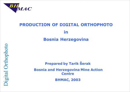 PRODUCTION OF DIGITAL ORTHOPHOTO in Bosnia Herzegovina Prepared by Tarik Šerak Bosnia and Herzegovina Mine Action Centre BHMAC, 2003.