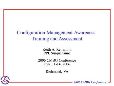 2006 CMBG Conference Keith A. Reinsmith PPL Susquehanna 2006 CMBG Conference June 11-14, 2006 Richmond, VA Configuration Management Awareness Training.
