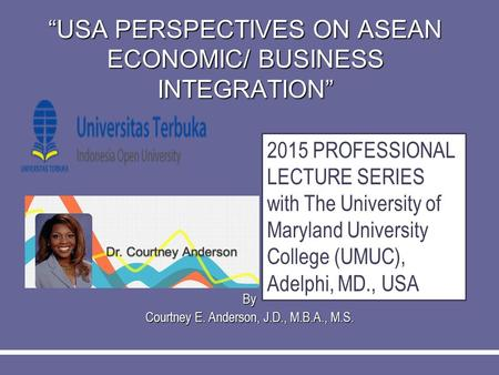 """USA PERSPECTIVES ON ASEAN ECONOMIC/ BUSINESS INTEGRATION"" By Courtney E. Anderson, J.D., M.B.A., M.S. 2015 PROFESSIONAL LECTURE SERIES with The University."